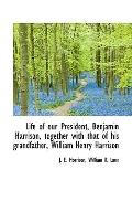 Life of our President, Benjamin Harrison, together with that of his grandfather, William Hen...