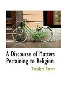 A Discourse of Matters Pertaining to Religion.