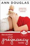 The Mother of All Pregnancy Books: An All-Canadian Guide to Conception, Birth and Everything...