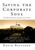 Saving the Corporate Soul - & (Who Knows) Maybe  Your Own: Eight Principles for Creating and...