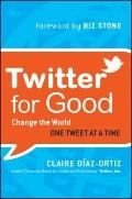 Twitter for Good : Change the World One Tweet at a Time