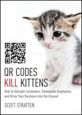 QR Codes Kill Kittens : How to Alienate Customers, Dishearten Employees, and Drive Your Busi...