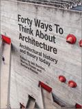 Forty Ways to Think about Architecture : Architectural History and Theory Today