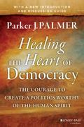 Healing the Heart of Democracy : The Courage to Create a Politics Worthy of the Human Spirit