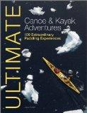Ultimate Canoe and Kayak Adventures: 100 Extraordinary Paddling Experiences