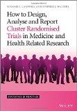 How to Design, Analyse and Report Cluster Randomised Trials in Medicine and Health Related R...