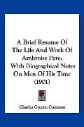 A Brief Resume Of The Life And Work Of Ambroise Pare: With Biographical Notes On Men Of His ...
