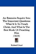 An Extensive Inquiry Into The Important Questions: What It Is To Preach Christ, And What Is ...