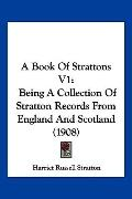 A Book Of Strattons V1: Being A Collection Of Stratton Records From England And Scotland (1908)