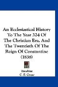 An Ecclesiastical History To The Year 324 Of The Christian Era, And The Twentieth Of The Rei...