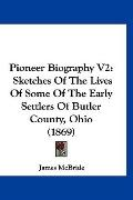 Pioneer Biography V2: Sketches Of The Lives Of Some Of The Early Settlers Of Butler County, ...