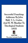 Successful Preaching: Addresses By John Hall, T. L. Cuyler, And H. W. Beecher To Theological...