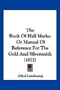 Book of Hall Marks : Or Manual of Reference for the Gold and Silversmith (1872)