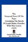 The Temporal Power Of The Pope: Containing The Speech Of Joseph Ripley Chandler, With Nine L...