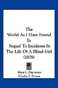 The World As I Have Found It: Sequel To Incidents In The Life Of A Blind Girl (1878)