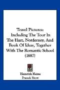Travel Pictures: Including The Tour In The Harz, Norderney, And Book Of Ideas, Together With...