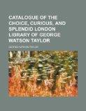Catalogue of the choice, curious, and splendid London library of George Watson Taylor