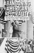 Abandoning American Neutrality : Woodrow Wilson and the Beginning of the Great War, August 1...