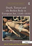 Death, Torture and the Broken Body in European Art, 1300–1650 (Visual Culture in Early Moder...