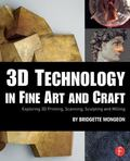 3D Technology in Fine Art and Craft : Exploration of 3d Printing, Scanning, Sculpting and Mi...