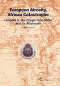 European Atrocity, African Catastrophe : Leopold II, the Congo Free State and Its Aftermath