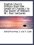 English Church History from the Death of Charles I to the Death of William III: four Lectures