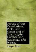 Annals of the Caledonians, Picts, and Scots; and of Strathclyde, Cumberland, Galloway, and M...