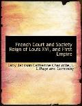 French Court and Society Reign of Louis XVI, and First Empire