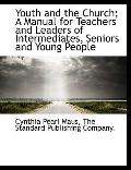 Youth and the Church; A Manual for Teachers and Leaders of Intermediates, Seniors and Young ...