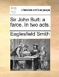 Sir John Butt : A farce. in two Acts