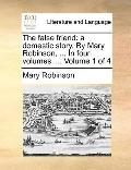 False Friend : A domestic story. by Mary Robinson, ... in four volumes... . Volume 1 Of 4