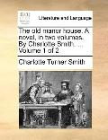 Old Manor House a Novel, in Two Volumes by Charlotte Smith Volume 1 Of