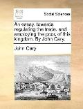 Essay, Towards Regulating the Trade, and Employing the Poor, of This Kingdom by John Cary
