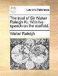 Tryal of Sir Walter Raleigh Kt with His Speech on the Scaffold