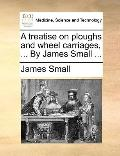 Treatise on Ploughs and Wheel Carriages, by James Small