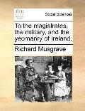 To the Magistrates, the Military, and the Yeomanry of Ireland
