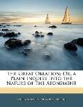 The Great Oblation: Or, a Plain Inquiry Into the Nature of the Atonement