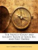 The French Court and Society: Reign of Louis Xvi, and First Empire