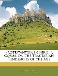 Protestantism in Peril! a Comm. On the Tractarian Tendencies of the Age