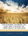 Des Sciences Occultes, Ou, Essai Sur La Magie, Les Prodices Et Les Miracles (French Edition)