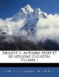 Philippe Ii, Antonio Perez Et Le Royaume D'aragon, Volume 1 (French Edition)