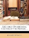 Lectures On Medical Electricity to Nurses ...