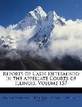Reports of Cases Determined in the Appellate Courts of Illinois, Volume 157