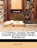 A Practical Manual of the Diseases of Children with a Formulary
