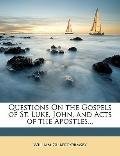 Questions On the Gospels of St. Luke, John, and Acts of the Apostles...
