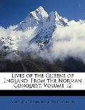 Lives of the Queens of England: From the Norman Conquest, Volume 12