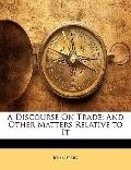 A Discourse On Trade: And Other Matters Relative to It