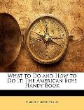 What to Do and How to Do It : The American Boys Handy Book