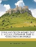 Gold and Silver Money : Part I. --A Plain Statement. Part Ii. --Objections Answered