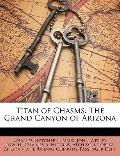 Titan of Chasms : The Grand Canyon of Arizona